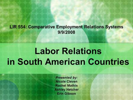 Labor Relations in South American Countries Presented by: Nicole Cleven Rachel Mathis Ashley Hetcher Erin Gibson LIR 554: Comparative Employment Relations.