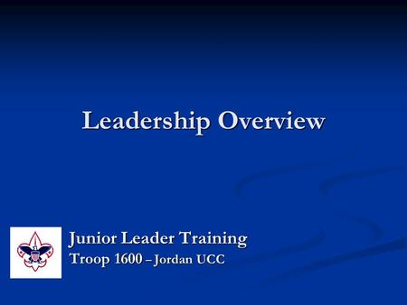 Leadership Overview Junior Leader Training Troop 1600 – Jordan UCC.