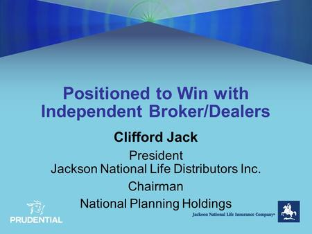 Positioned to Win with Independent Broker/Dealers Clifford Jack President Jackson National Life Distributors Inc. Chairman National Planning Holdings.