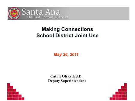 Making Connections School District Joint Use Cathie Olsky, Ed.D. Deputy Superintendent Deputy Superintendent May 26, 2011.