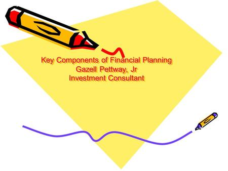 Key Components of Financial Planning Gazell Pettway, Jr Investment Consultant.