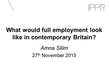What would full employment look like in contemporary Britain? Amna Silim 27 th November 2013.