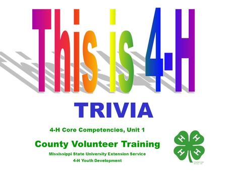 4-H Core Competencies, Unit 1 County Volunteer Training Mississippi State University Extension Service 4-H Youth Development TRIVIA.