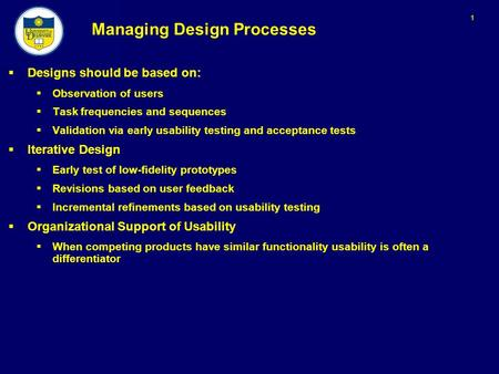 1 Managing Design Processes  Designs should be based on:  Observation of users  Task frequencies and sequences  Validation via early usability testing.
