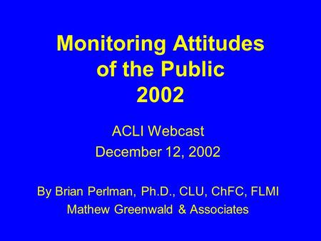 Monitoring Attitudes of the Public 2002 ACLI Webcast December 12, 2002 By Brian Perlman, Ph.D., CLU, ChFC, FLMI Mathew Greenwald & Associates.