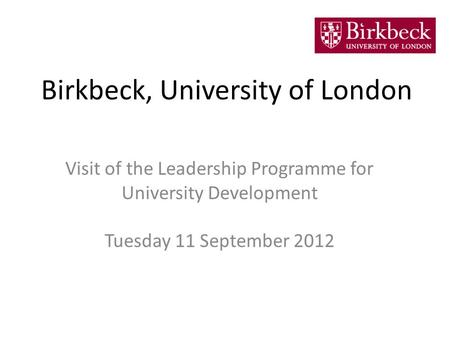 Birkbeck, University of London Visit of the Leadership Programme for University Development Tuesday 11 September 2012.