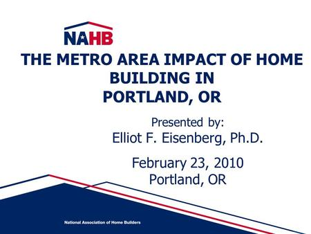 Presented by: Elliot F. Eisenberg, Ph.D. February 23, 2010 Portland, OR THE METRO AREA IMPACT OF HOME BUILDING IN PORTLAND, OR.