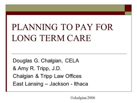 PLANNING TO PAY FOR LONG TERM CARE Douglas G. Chalgian, CELA & Amy R. Tripp, J.D. Chalgian & Tripp Law Offices East Lansing – Jackson - Ithaca  chalgian.
