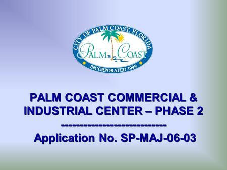 PALM COAST COMMERCIAL & INDUSTRIAL CENTER – PHASE 2 ---------------------------- Application No. SP-MAJ-06-03.