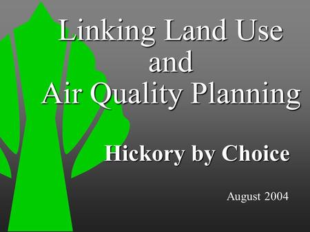August 2004 Hickory by Choice Linking Land Use and Air Quality Planning.