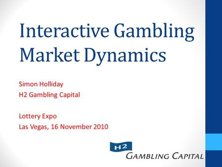 Interactive Gambling Market Dynamics Simon Holliday H2 Gambling Capital Lottery Expo Las Vegas, 16 November 2010.
