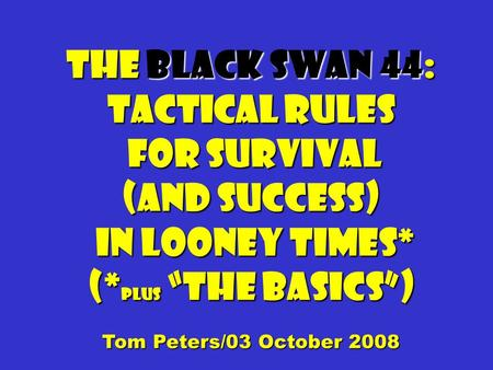 "The Black Swan 44: Tactical Rules for Survival for Survival (and success) in Looney times* in Looney times* (* plus ""the basics"") Tom Peters/03 October."
