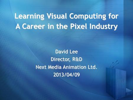 Learning Visual Computing for A Career in the Pixel Industry David Lee Director, R&D Next Media Animation Ltd. 2013/04/09.