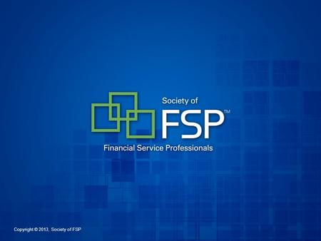 Copyright © 2013, Society of FSP. The Elements for Your Success The Society of Financial Service Professionals.