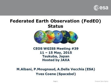 Page 1 Federated Earth Observation (FedEO) Status CEOS WGISS Meeting #39 11 – 15 May, 2015 Tsukuba, Japan Hosted by JAXA M.Albani, P.Mougnaud, A.Della.
