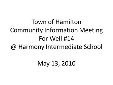 Town of Hamilton Community Information Meeting For Well Harmony Intermediate School May 13, 2010.