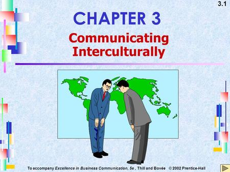 3.1 To accompany Excellence in Business Communication, 5e, Thill and Bovée © 2002 Prentice-Hall CHAPTER 3 Communicating Interculturally.