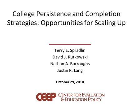 College Persistence and Completion Strategies: Opportunities for Scaling Up Terry E. Spradlin David J. Rutkowski Nathan A. Burroughs Justin R. Lang October.
