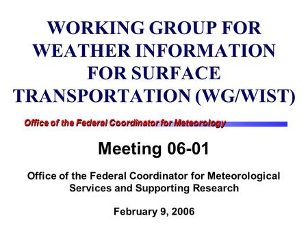 Office of the Federal Coordinator for Meteorology WORKING GROUP FOR WEATHER INFORMATION FOR SURFACE TRANSPORTATION (WG/WIST) Meeting 06-01 Office of the.