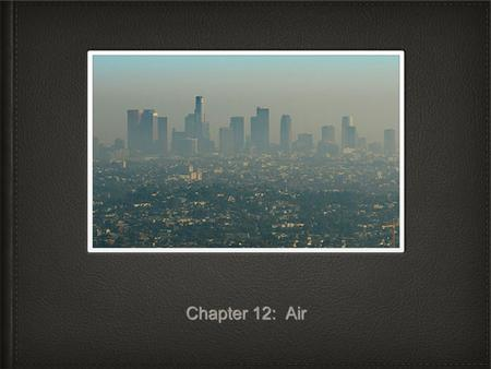 Chapter 12: Air. Section 1: What Causes Air Pollution Clean air consists mostly of nitrogen and oxygen gas as well as very small amounts of argon, carbon.