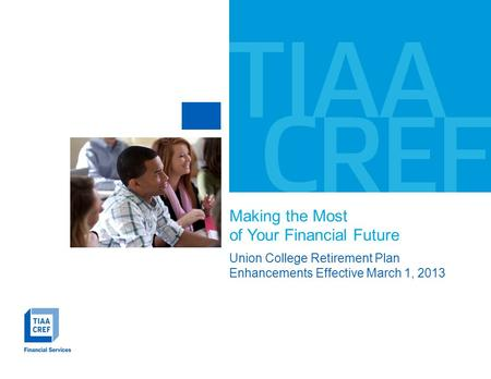 Making the Most of Your Financial Future Union College Retirement Plan Enhancements Effective March 1, 2013.