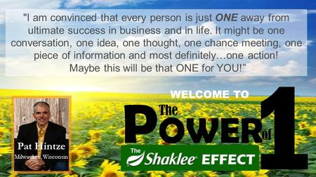 Pat Hintze Milwaukee, Wisconsin I am convinced that every person is just ONE away from ultimate success in business and in life. It might be one conversation,