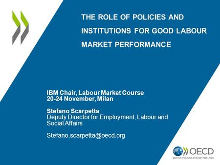 THE ROLE OF POLICIES AND INSTITUTIONS FOR GOOD <strong>LABOUR</strong> MARKET PERFORMANCE IBM Chair, <strong>Labour</strong> Market Course 20-24 November, Milan Stefano Scarpetta Deputy.
