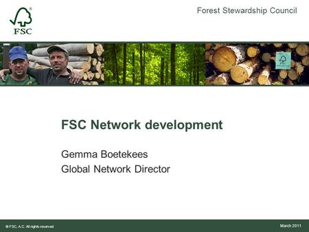 Forest Stewardship Council ® FSC, A.C. All rights reserved FSC Network development Gemma Boetekees Global Network Director March 2011.