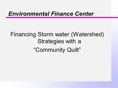 "Environmental Finance Center Financing Storm water (Watershed) Strategies with a ""Community Quilt"""