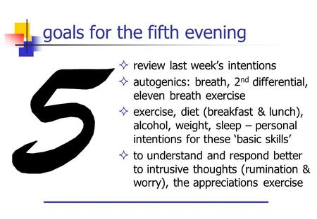 Goals for the fifth evening  review last week's intentions  autogenics: breath, 2 nd differential, eleven breath exercise  exercise, diet (breakfast.