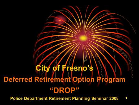 "1 City of Fresno's Deferred Retirement Option Program ""DROP"" Police Department Retirement Planning Seminar 2008."