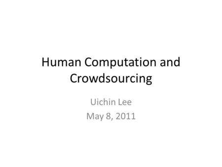 Human Computation and Crowdsourcing Uichin Lee May 8, 2011.