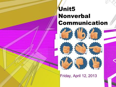 Unit5 Nonverbal Communication Friday, April 12, 2013.