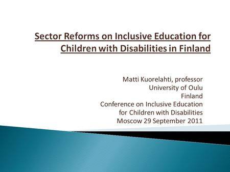 Matti Kuorelahti, professor University of Oulu Finland Conference on Inclusive Education for Children with Disabilities Moscow 29 September 2011.