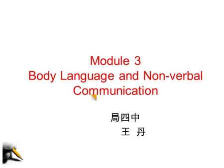 Module 3 Body Language and Non-verbal Communication 局四中 王 丹.