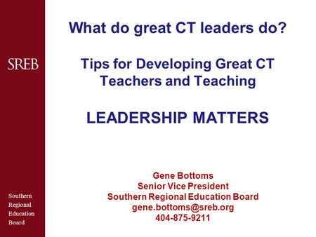 Southern Regional Education Board What do great CT leaders do? Tips for Developing Great CT Teachers and Teaching LEADERSHIP MATTERS Gene Bottoms Senior.