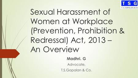 Sexual Harassment of Women at Workplace (Prevention, Prohibition & Redressal) Act, 2013 – An Overview Madhri. G Advocate, T.S.Gopalan & Co.