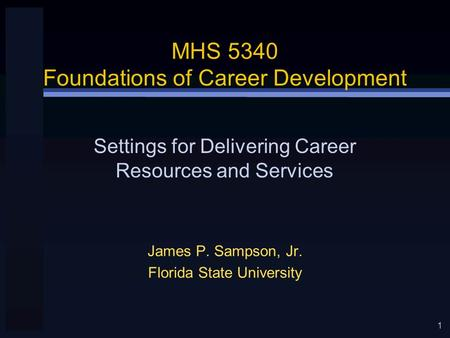 1 MHS 5340 Foundations of Career Development James P. Sampson, Jr. Florida State University Settings for Delivering Career Resources and Services.