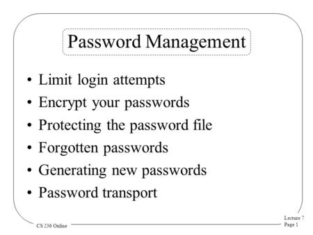 Lecture 7 Page 1 CS 236 Online Password Management Limit login attempts Encrypt your passwords Protecting the password file Forgotten passwords Generating.
