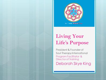 Living Your Life's Purpose President & Founder of Soul Therapy International Program Facilitator & Director of Training Deborah Skye King.