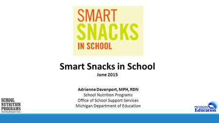 Smart Snacks in School June 2015 Adrienne Davenport, MPH, RDN School Nutrition Programs Office of School Support Services Michigan Department of Education.