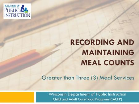 Greater than Three (3) Meal Services RECORDING AND MAINTAINING MEAL COUNTS Wisconsin Department of Public Instruction Child and Adult Care Food Program.