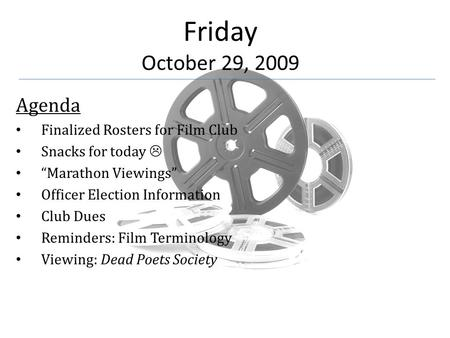 "Friday October 29, 2009 Agenda Finalized Rosters for Film Club Snacks for today  ""Marathon Viewings"" Officer Election Information Club Dues Reminders:"