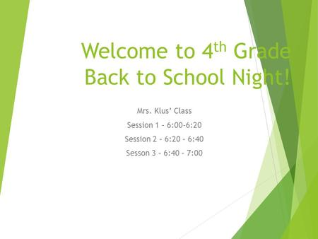 Welcome to 4 th Grade Back to School Night! Mrs. Klus' Class Session 1 – 6:00-6:20 Session 2 – 6:20 – 6:40 Sesson 3 – 6:40 – 7:00.