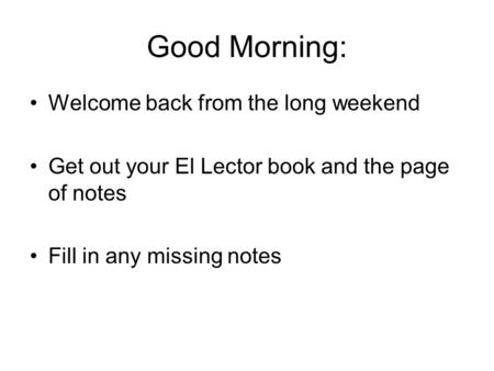 Good Morning: Welcome back from the long weekend Get out your El Lector book and the page of notes Fill in any missing notes.