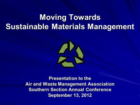 Moving Towards Sustainable Materials Management Presentation to the Air and <strong>Waste</strong> Management Association Southern Section Annual Conference September 13,