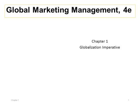 Global <strong>Marketing</strong> Management, 4e Chapter 1 Globalization Imperative Chapter 1 1.