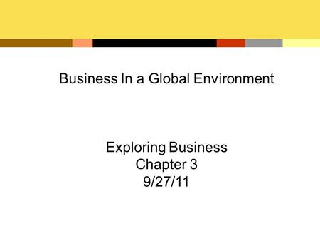 Business In a Global Environment Exploring Business Chapter 3 9/27/11.