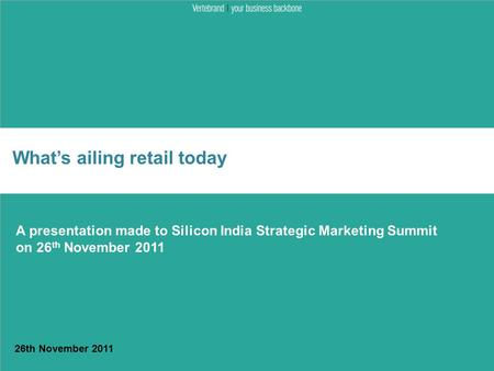 What's ailing retail today 26th November 2011 A presentation made to Silicon <strong>India</strong> Strategic Marketing Summit on 26 th November 2011.