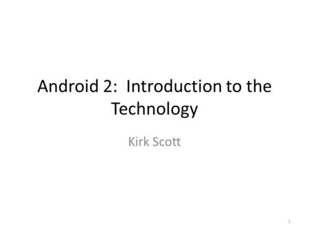 Android 2: Introduction to the Technology Kirk Scott 1.